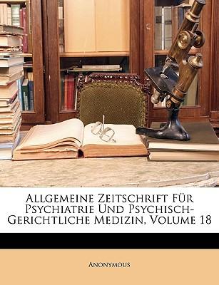 Allgemeine Zeitschrift Fr Psychiatrie Und Psychisch-Gerichtliche Medizin, Volume 18 written by Anonymous