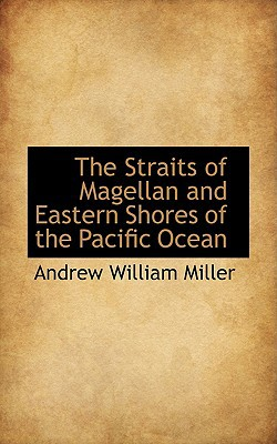 The Straits of Magellan and Eastern Shores of the Pacific Ocean book written by Andrew William Miller
