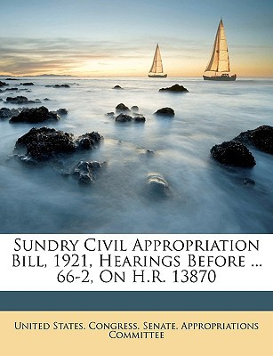 Sundry Civil Appropriation Bill, 1921, Hearings Before ... 66-2, on H.R. 13870 book written by United States Congress Senate Appropr, States Congress Senat
