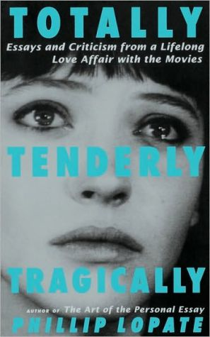 Totally, Tenderly, Tragically: Essays and Criticism From a Lifelong Love Affair With the Movies book written by Phillip Lopate