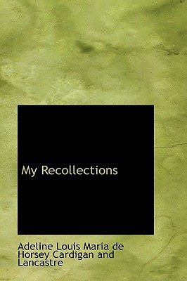 My Recollections written by Louis Maria De Horsey Cardigan and Lan, Maria De Horsey Card , Louis Maria De Horsey Cardigan and Lan