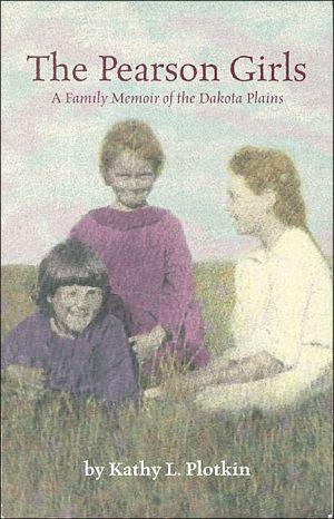 The Pearson Girls: A Family Memoir of the Dakota Plains book written by Kathy L. Plotkin