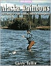 Alaska Rainbows: Fly Fishing for Trout, Salmon and Other Alaskan Species book written by Larry Tullis