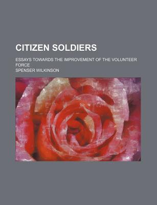 Citizen Soldiers; Essays Towards the Improvement of the Volunteer Force book written by Wilkinson, Spenser