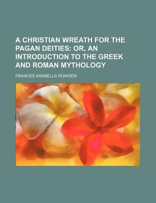A Christian Wreath for the Pagan Deities written by Rowden, Frances Arabella