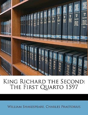 King Richard the Second: The First Quarto 1597 written by Shakespeare, William , Praetorius, Charles