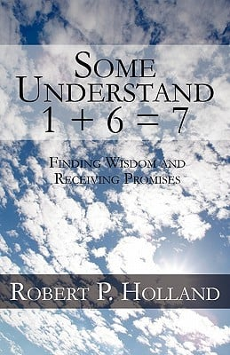 Some Understand 1 + 6 = 7: Finding Wisdom and Receiving Promises written by Holland, Robert P.