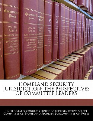 Homeland Security Jurisidiction: The Perspectives of Committee Leaders written by United States Congress House of Represen