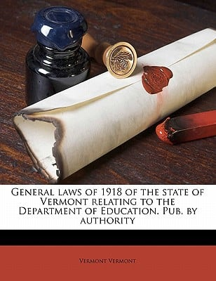 General Laws of 1918 of the State of Vermont Relating to the Department of Education. Pub. by Authority book written by Vermont, Vermont