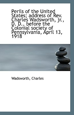 Perils of the United States; Address of REV. Charles Wadsworth, JR., D. D., Before the Colonial Soci book written by Charles, Wadsworth