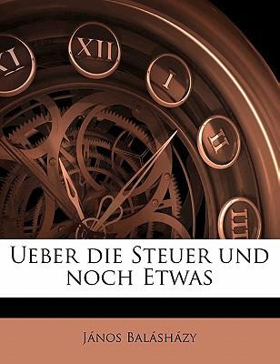 Ueber Die Steuer Und Noch Etwas book written by Balashazy, Janos