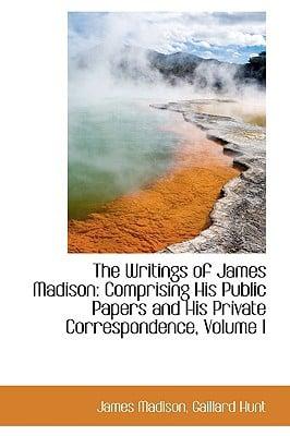 The Writings of James Madison: Comprising His Public Papers and His Private Correspondence, Volume I written by Madison, James