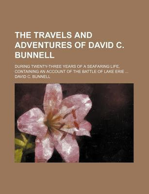 The Travels and Adventures of David C. Bunnell; During Twenty-Three Years of a Seafaring Life, Containing an Account of the Battle of Lake Erie book written by Bunnell, David C.
