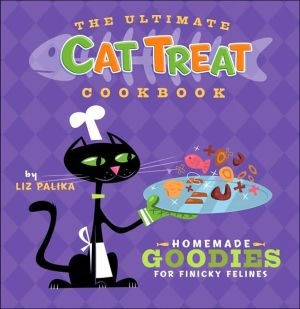 Ultimate Cat Treat Cookbook: Homemade Goodies for Finicky Felines book written by Liz Palika
