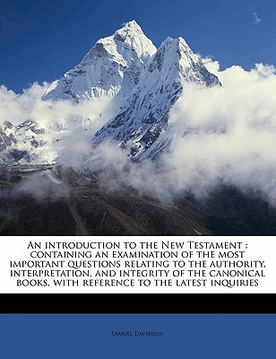 An  Introduction to the New Testament: Containing an Examination of the Most Important Questions Relating to the Authority, Interpretation, and Integr book written by Davidson, Samuel