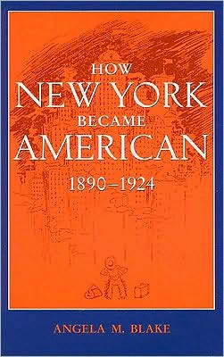 How New York Became American, 1890-1924 book written by Angela M. Blake