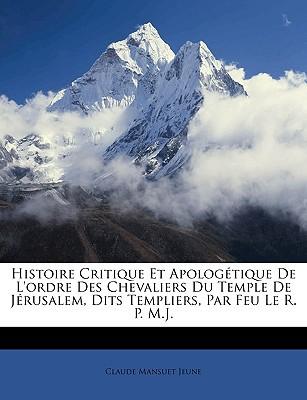 Histoire Critique Et Apologtique de L'Ordre Des Chevaliers Du Temple de Jrusalem, Dits Templiers, Par Feu Le R. P. M.J. written by Jeune, Claude Mansuet