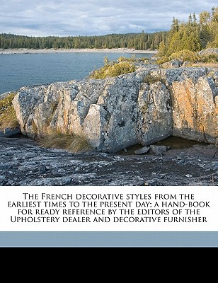 The French Decorative Styles from the Earliest Times to the Present Day; A Hand-Book for Ready Reference by the Editors of the Upholstery Dealer and D book written by Butler, Ellis Parker , Wilson, Brittain B.