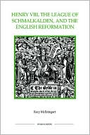 Henry VIII, the League of Schmalkalden, and the English Reformation book written by Rory McEntegart