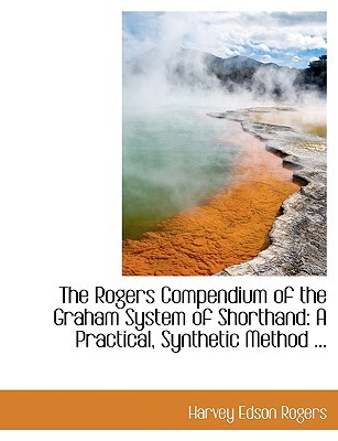 The Rogers Compendium of the Graham System of Shorthand: A Practical, Synthetic Method ... book written by Rogers, Harvey Edson