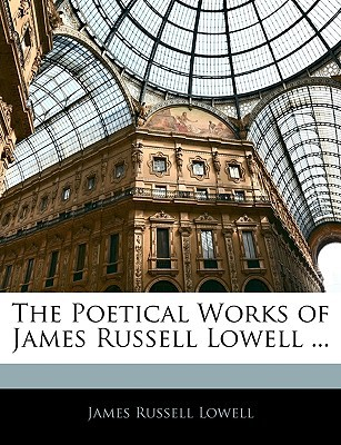 The Poetical Works of James Russell Lowell ... book written by Lowell, James Russell