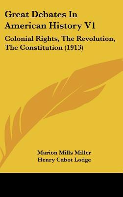 Great Debates In American History V1: Colonial Rights, The Revolution, The Constitution (1913) written by Marion Mills Miller