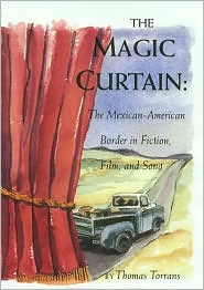The Magic Curtain: The Mexican-American Border in Fiction, Film, and Song book written by Thomas Torrans