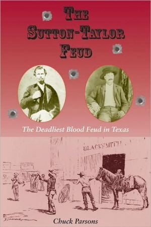 The Sutton-Taylor Feud: The Deadliest Blood Feud in Texas book written by Chuck Parsons