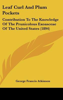 Leaf Curl and Plum Pockets: Contribution to the Knowledge of the Prunicolous Exoasceae of the United States (1894) written by Atkinson, George Francis