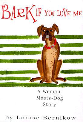 Bark If You Love Me: A Woman-Meets-Dog Story book written by Louise Bernikow