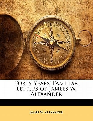 Forty Years' Familiar Letters of Jamees W. Alexander book written by Alexander, James W.