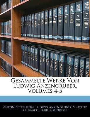 Gesammelte Werke Von Ludwig Anzengruber, Volumes 4-5 book written by Bettelheim, Anton , Anzengruber, Ludwig , Chiavacci, Vincenz