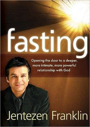 Fasting: Opening the Door to a Deeper, More Intimate, More Powerful Relationship with God written by Jentezen Franklin