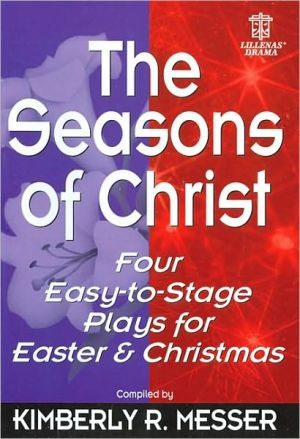 The Seasons of Christ: Four Easy-to-Stage Plays for Easter and Christmas book written by Kimberly R. Messer