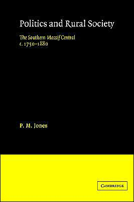 Politics in the Rural Society: The Southern Massif Central c.17501880 book written by P. M. Jones