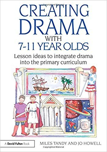 Creating Drama with 7-11 Year Olds: Lesson Ideas to Integrate Drama into the Primary Curriculum book written by Miles Tandy
