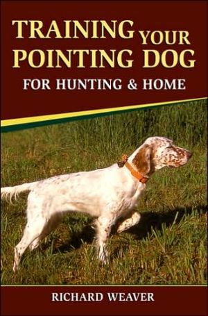 Training Your Pointing Dog for Hunting and Home book written by Richard D. Weaver