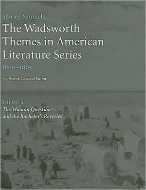 The Wadsworth Themes American Literature Series, 1800-1865 Theme 5: The Woman Question?and the Bachelor's Reveries book written by Jay Parini