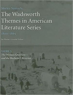 The Wadsworth Themes American Literature Series, 1800-1865 Theme 5: The Woman Question?and the Bachelor's Reveries written by Jay Parini