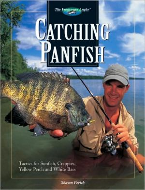 Catching Panfish : Tactics for Sunfish, Crappies, Yellow Perch and White Bass book written by Shawn Perich