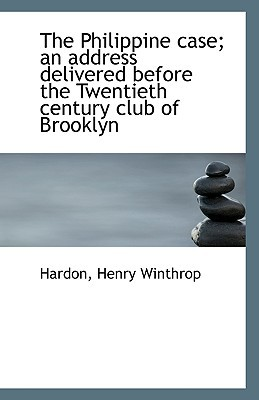 The Philippine Case; An Address Delivered Before the Twentieth Century Club of Brooklyn book written by Winthrop, Hardon Henry