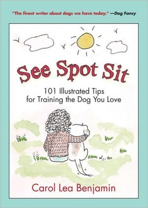 See Spot Sit: 101 Illustrated Tips for Training the Dog You Love book written by Carol Lea Benjamin