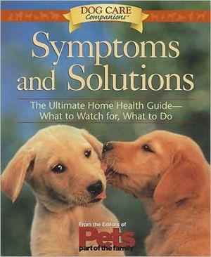 Symptoms and Solutions: The Ultimate Home Health Guide - What to Watch For, What to Do book written by Lenox Hill Hospital Staff, Pets: Part of the Family Magazine Editors