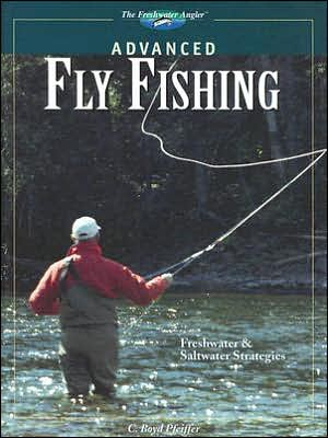 Advanced Fly Fishing : Freshwater and Saltwater Strategies book written by C. Boyd Pfeiffer