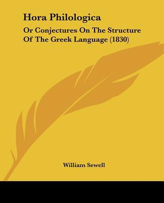 Hora Philologica: Or Conjectures on the Structure of the Greek Language (1830) written by Sewell, William