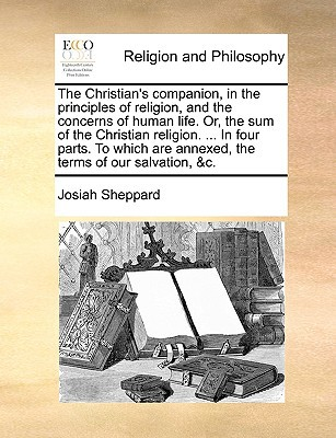 The Christian's Companion, in the Principles of Religion, and the Concerns of Human Life. Or, the Sum of the Christian Religion. ... in Four Parts. to written by Josiah Sheppard