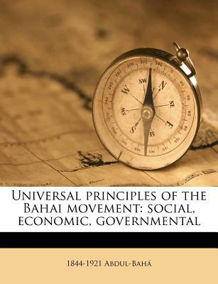 Universal Principles of the Bahai Movement: Social, Economic, Governmental book written by Abdul-Baha, 1844-1921