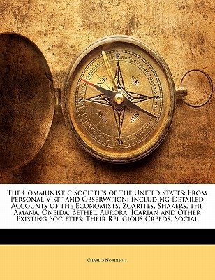 The Communistic Societies of the United States: From Personal Visit and Observation: Including Detailed Accounts of the Economists, Zoarites, Shakers, book written by Nordhoff, Charles