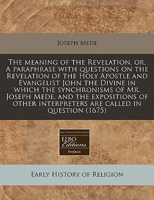 The Meaning of the Revelation, Or, a Paraphrase with Questions on the Revelation of the Holy Apostle and Evangelist John the Divine in Which the Synch written by Mede, Joseph