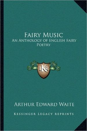 Fairy Music: An Anthology of English Fairy Poetry book written by Arthur Edward Waite